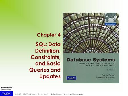 Copyright © 2011 Pearson Education, Inc. Publishing as Pearson Addison-Wesley Chapter 4 SQL: Data Definition, Constraints, and Basic Queries and Updates.