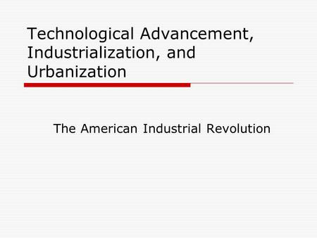 Technological Advancement, Industrialization, and Urbanization The American Industrial Revolution.