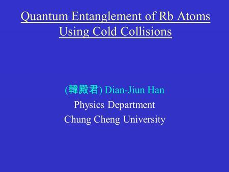 Quantum Entanglement of Rb Atoms Using Cold Collisions ( 韓殿君 ) Dian-Jiun Han Physics Department Chung Cheng University.