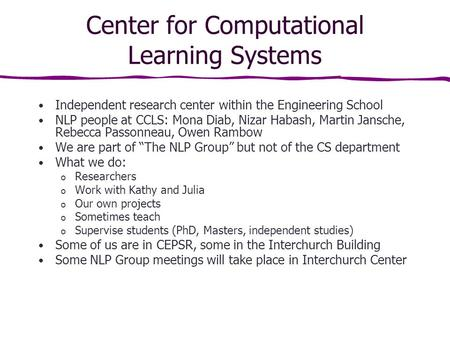 Center for Computational Learning Systems Independent research center within the Engineering School NLP people at CCLS: Mona Diab, Nizar Habash, Martin.