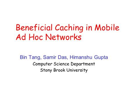 Beneficial Caching in Mobile Ad Hoc Networks Bin Tang, Samir Das, Himanshu Gupta Computer Science Department Stony Brook University.