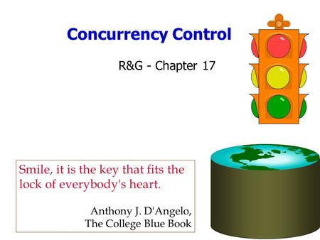 Concurrency Control R&G - Chapter 17 Smile, it is the key that fits the lock of everybody's heart. Anthony J. D'Angelo, The College Blue Book.