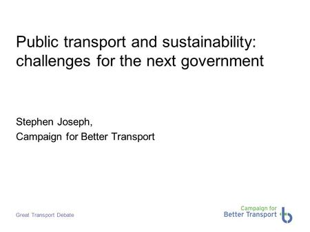 Great Transport Debate Public transport and sustainability: challenges for the next government Stephen Joseph, Campaign for Better Transport.