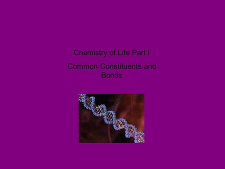 Chemistry of Life Part I Common Constituents and Bonds.