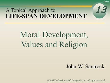 Slide 1 © 2005 The McGraw-Hill Companies, Inc. All rights reserved. LIFE-SPAN DEVELOPMENT 13 A Topical Approach to John W. Santrock Moral Development,