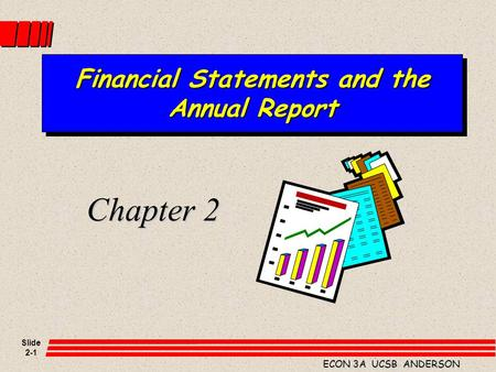 Slide 2-1 ECON 3A UCSB ANDERSON Financial Statements and the Annual Report Chapter 2.