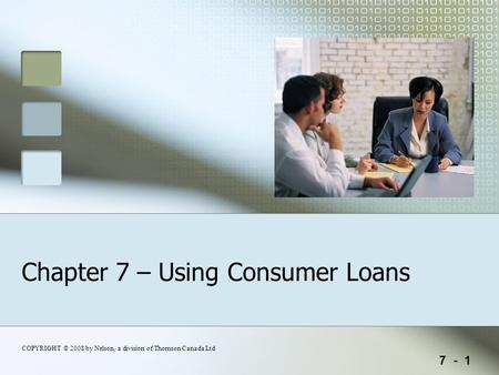 7 - 1 COPYRIGHT © 2008 by Nelson, a division of Thomson Canada Ltd Chapter 7 – Using Consumer Loans.