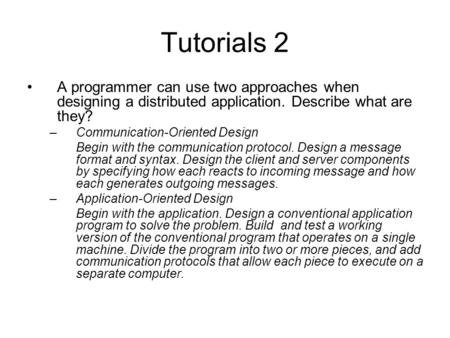 Tutorials 2 A programmer can use two approaches when designing a distributed application. Describe what are they? Communication-Oriented Design Begin with.