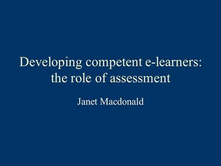 Developing competent e-learners: the role of assessment Janet Macdonald.