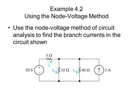 Example 4.2 Using the Node-Voltage Method Use the node-voltage method of circuit analysis to find the branch currents in the circuit shown.