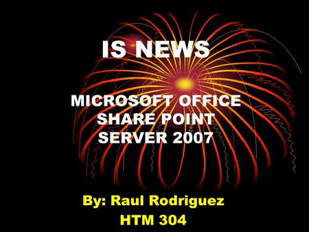 IS NEWS MICROSOFT OFFICE SHARE POINT SERVER 2007 By: Raul Rodriguez HTM 304.