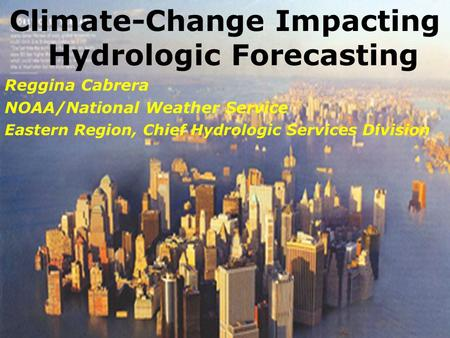 Climate-Change Impacting Hydrologic Forecasting Reggina Cabrera NOAA/National Weather Service Eastern Region, Chief Hydrologic Services Division.