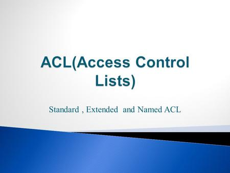 Standard, Extended and Named ACL.  In this lesson, you will learn: ◦ Purpose of ACLs  Its application to an enterprise network ◦ How ACLs are used to.