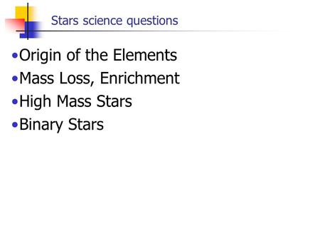 Stars science questions Origin of the Elements Mass Loss, Enrichment High Mass Stars Binary Stars.