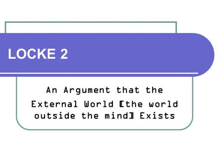 LOCKE 2 An Argument that the External World [the world outside the mind] Exists.
