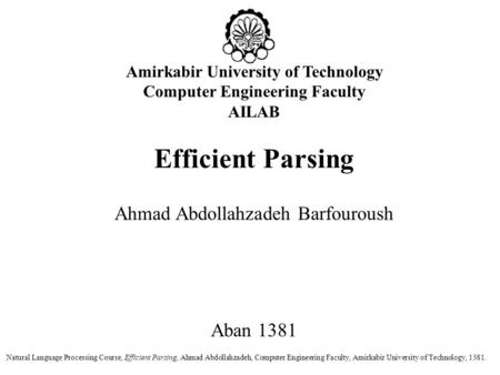 Amirkabir University of Technology Computer Engineering Faculty AILAB Efficient Parsing Ahmad Abdollahzadeh Barfouroush Aban 1381 Natural Language Processing.