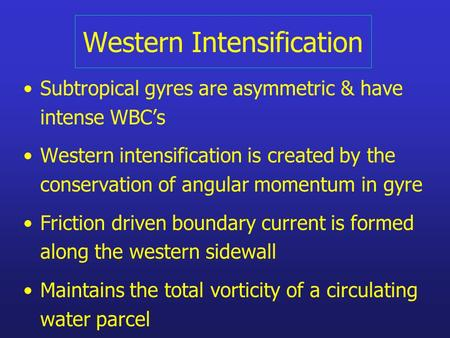 Western Intensification Subtropical gyres are asymmetric & have intense WBC's Western intensification is created by the conservation of angular momentum.