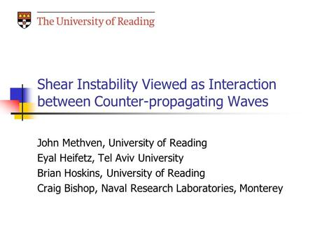 Shear Instability Viewed as Interaction between Counter-propagating Waves John Methven, University of Reading Eyal Heifetz, Tel Aviv University Brian Hoskins,