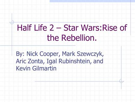 Half Life 2 – Star Wars:Rise of the Rebellion. By: Nick Cooper, Mark Szewczyk, Aric Zonta, Igal Rubinshtein, and Kevin Gilmartin.