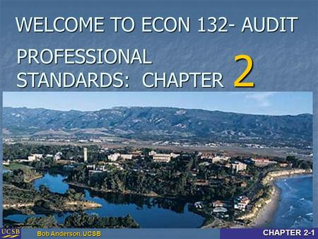 Intro & Chapter 2-1 Bob Anderson, UCSB CHAPTER 2-1 PROFESSIONAL STANDARDS: CHAPTER 2 WELCOME TO ECON 132- AUDIT.