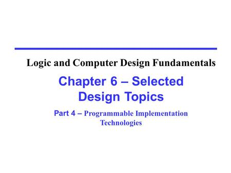 Chapter 6 – Selected Design Topics Part 4 – Programmable Implementation Technologies Logic and Computer Design Fundamentals.