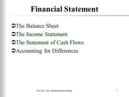 Fin 301 - Dr. Menahem Rosenberg1 Financial Statement  The Balance Sheet  The Income Statement  The Statement of Cash Flows  Accounting for Differences.