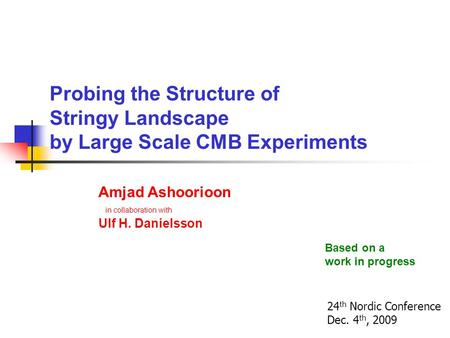 Probing the Structure of Stringy Landscape by Large Scale CMB Experiments Amjad Ashoorioon in collaboration with Ulf H. Danielsson 24 th Nordic Conference.