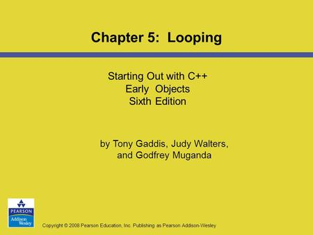 Copyright © 2008 Pearson Education, Inc. Publishing as Pearson Addison-Wesley Starting Out with C++ Early Objects Sixth Edition Chapter 5: Looping by Tony.