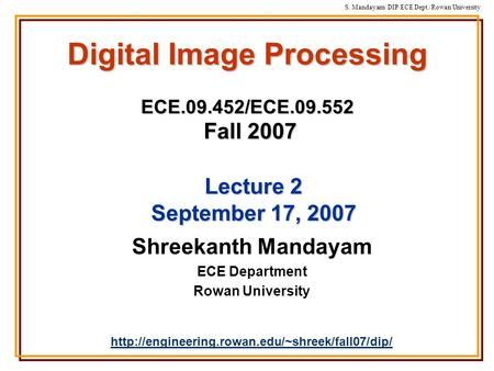 S. Mandayam/ DIP/ECE Dept./Rowan University Digital Image Processing ECE.09.452/ECE.09.552 Fall 2007 Shreekanth Mandayam ECE Department Rowan University.
