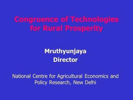 Congruence of Technologies for Rural Prosperity Mruthyunjaya Director National Centre for Agricultural Economics and Policy Research, New Delhi.