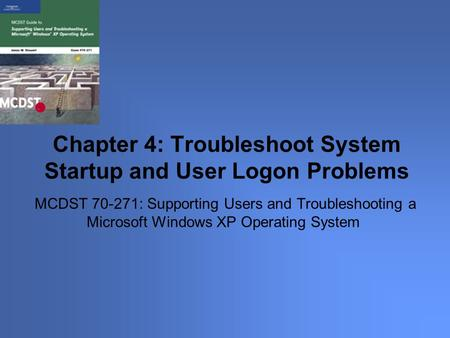 MCDST 70-271: Supporting Users and Troubleshooting a Microsoft Windows XP Operating System Chapter 4: Troubleshoot System Startup and User Logon Problems.