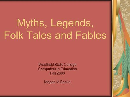 Myths, Legends, Folk Tales and Fables Westfield State College Computers in Education Fall 2008 Megan M Banks.