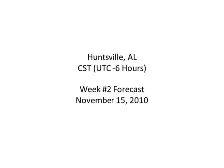 Huntsville, AL CST (UTC -6 Hours) Week #2 Forecast November 15, 2010.