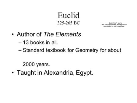 Euclid 325-265 BC Author of The Elements –13 books in all. –Standard textbook for Geometry for about 2000 years. Taught in Alexandria, Egypt.