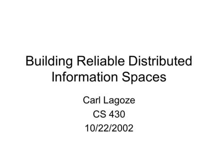 Building Reliable Distributed Information Spaces Carl Lagoze CS 430 10/22/2002.