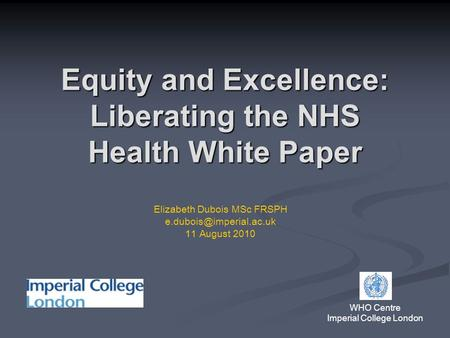 Equity and Excellence: Liberating the NHS Health White Paper WHO Centre Imperial College London Elizabeth Dubois MSc FRSPH 11 August.