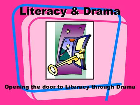 Literacy & Drama Opening the door to Literacy through Drama.