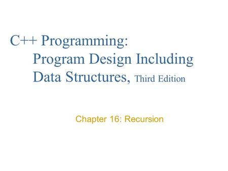 C++ Programming: Program Design Including Data Structures, Third Edition Chapter 16: Recursion.