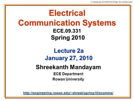 S. Mandayam/ ECOMMS/ECE Dept./Rowan University Electrical Communication Systems ECE.09.331 Spring 2010 Shreekanth Mandayam ECE Department Rowan University.