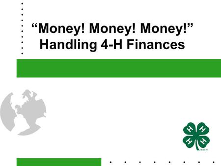 """Money! Money! Money!"" Handling 4-H Finances. What's it All About?  A 4-H Charter is the only document that officially recognizes a 4-H Club or Affiliated."