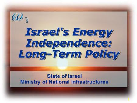 1 Israel's Energy Independence: Long-Term Policy State of Israel Ministry of National Infrastructures.