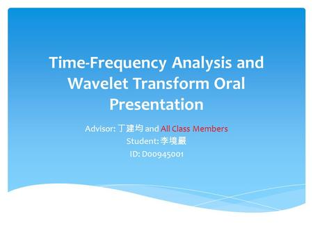 Time-Frequency Analysis and Wavelet Transform Oral Presentation Advisor: 丁建均 and All <strong>Class</strong> Members Student: 李境嚴 ID: D00945001.