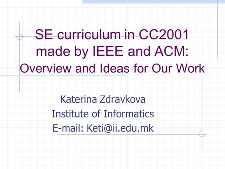 SE curriculum in CC2001 made by IEEE and ACM: Overview and Ideas for Our Work Katerina Zdravkova Institute of Informatics