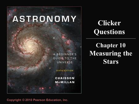 Copyright © 2010 Pearson Education, Inc. Clicker Questions Chapter 10 Measuring the Stars.