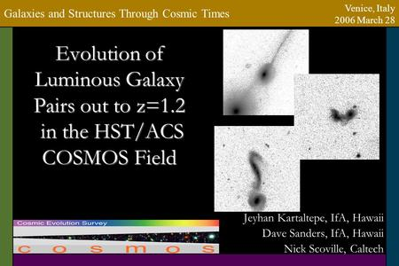 Evolution of Luminous Galaxy Pairs out to z=1.2 in the HST/ACS COSMOS Field Jeyhan Kartaltepe, IfA, Hawaii Dave Sanders, IfA, Hawaii Nick Scoville, Caltech.