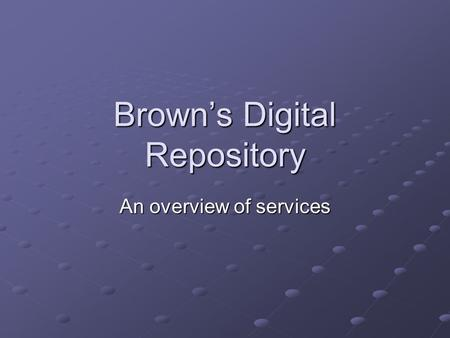 Brown's Digital Repository An overview of services.