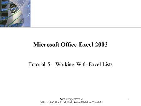 XP New Perspectives on Microsoft Office Excel 2003, Second Edition- Tutorial 5 1 Microsoft Office Excel 2003 Tutorial 5 – Working With Excel Lists.