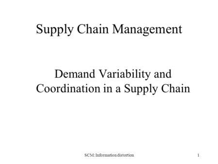 SCM: Information distortion1 Supply Chain Management Demand Variability and Coordination in a Supply Chain.