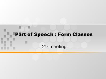 Part of Speech : Form Classes 2 nd meeting. Nouns Nouns can be identified from their inflectional morphemes(-s pl,-s ps) and derivational morphemes. Any.