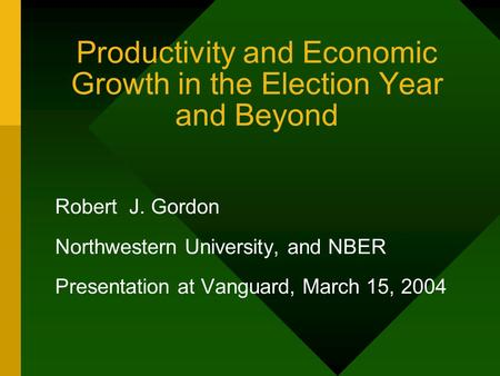 Productivity and Economic Growth in the Election Year and Beyond Robert J. Gordon Northwestern University, and NBER Presentation at Vanguard, March 15,